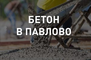 Купить бетон с доставкой в Павлово